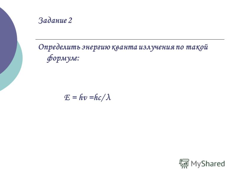 Задание 2 Определить энергию кванта излучения по такой формуле: Е = hv =hc/ λ