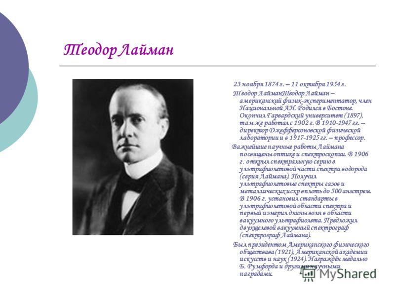 Теодор Лайман 23 ноября 1874 г. – 11 октября 1954 г. Теодор ЛайманТеодор Лайман – американский физик-экспериментатор, член Национальной АН. Родился в Бостоне. Окончил Гарвардский университет (1897), там же работал с 1902 г. В 1910-1947 гг. – директор