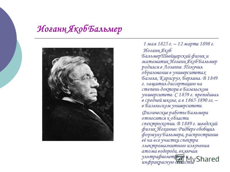 Иоганн Якоб Бальмер 1 мая 1825 г. – 12 марта 1898 г. Иоганн Якоб БальмерШвейцарский физик и математик Иоганн Якоб Бальмер родился в Лозанне. Получил образование в университетах Базеля, Карлсруэ, Берлина. В 1849 г. защитил диссертацию на степень докто