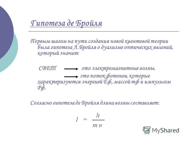 Гипотеза де Бройля Первым шагом на пути создания новой квантовой теории была гипотеза Л.Бройля о дуализме оптических явлений, который значит: СВЕТ это электромагнитные волны. это поток фотонов, которые характеризуются энергией Еф, массой тф и импульс