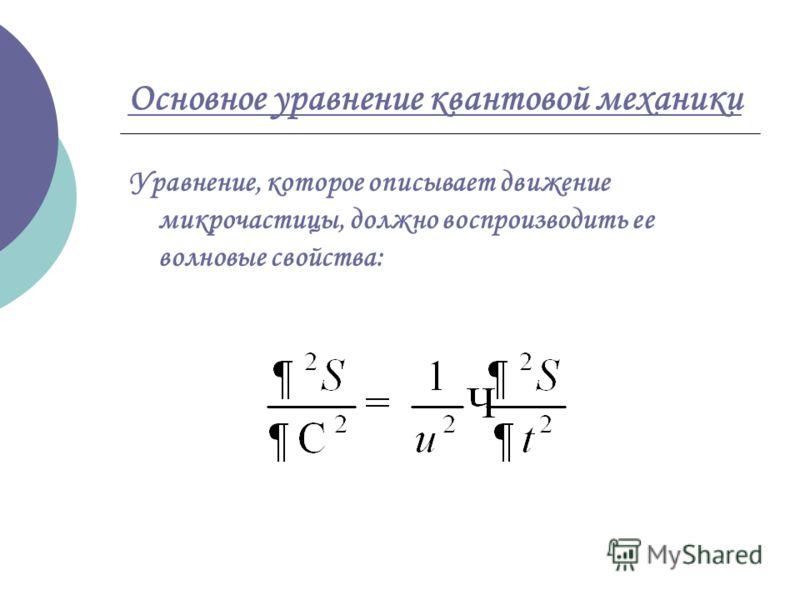 Основное уравнение квантовой механики Уравнение, которое описывает движение микрочастицы, должно воспроизводить ее волновые свойства: