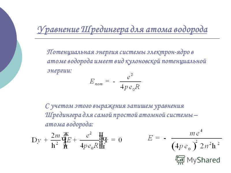 Уравнение Шредингера для атома водорода Потенциальная энергия системы электрон-ядро в атоме водорода имеет вид кулоновской потенциальной энергии: С учетом этого выражения запишем уравнения Шредингера для самой простой атомной системы – атома водорода