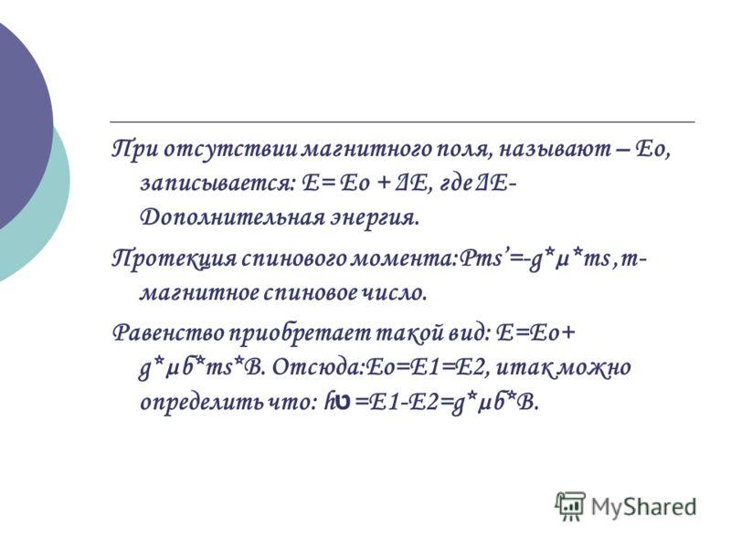 При отсутствии магнитного поля, называют – Ео, записывается: Е= Ео + ΔЕ, где ΔЕ- Дополнительная энергия. Протекция спинового момента:Рms=-g*µ*ms,m- магнитное спиновое число. Равенство приобретает такой вид: E=Eo+ g*µб*ms*B. Отсюда:Eo=E1=E2, итак можн
