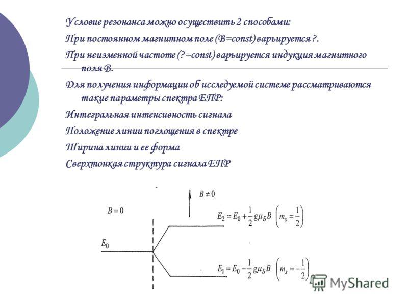Условие резонанса можно осуществить 2 способами: При постоянном магнитном поле (В=const) варьируется ?. При неизменной частоте (?=const) варьируется индукция магнитного поля В. Для получения информации об исследуемой системе рассматриваются такие пар