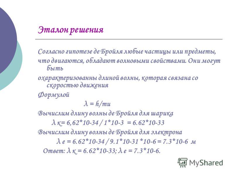 Эталон решения Согласно гипотезе де Бройля любые частицы или предметы, что двигаются, обладают волновыми свойствами. Они могут быть охарактеризованны длиной волны, которая связана со скоростью движения Формулой λ = h/mu Вычислим длину волны де Бpойля