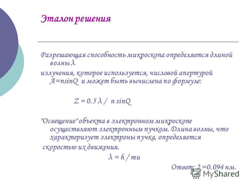 Эталон решения Разрешающая способность микроскопа определяется длиной волны λ излучения, которое используется, числовой апертурой А=nsіnQ и может быть вычислена по формуле: Z = 0.5 λ / n sіnQ