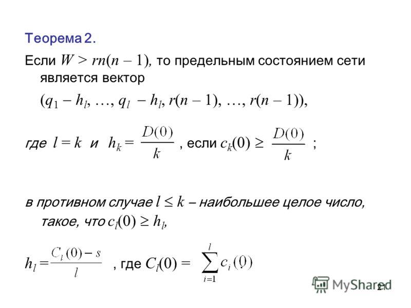 21 Теорема 2. Если W > rn(n – 1), то предельным состоянием сети является вектор (q 1 h l, …, q l h l, r(n – 1), …, r(n – 1)), где l = k и h k =, если c k (0) ; в противном случае l k – наибольшее целое число, такое, что c l (0) h l, h l =, где C l (0