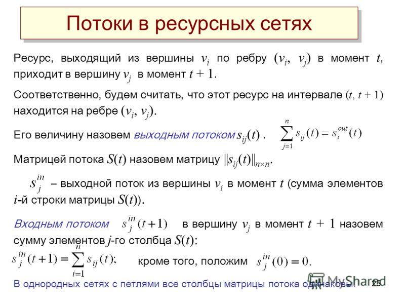 25 Потоки в ресурсных сетях Ресурс, выходящий из вершины v i по ребру (v i, v j ) в момент t, приходит в вершину v j в момент t + 1. Соответственно, будем считать, что этот ресурс на интервале (t, t + 1) находится на ребре (v i, v j ). Его величину н