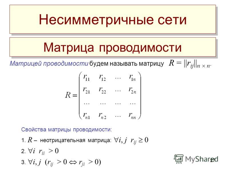 27 Матрицей проводимости будем называть матрицу R =   r ij    n n. Матрица проводимости Свойства матрицы проводимости: 1. R – неотрицательная матрица: i, j r ij 0 2. i r ii > 0 3. i, j (r ij > 0 r ji > 0) Несимметричные сети