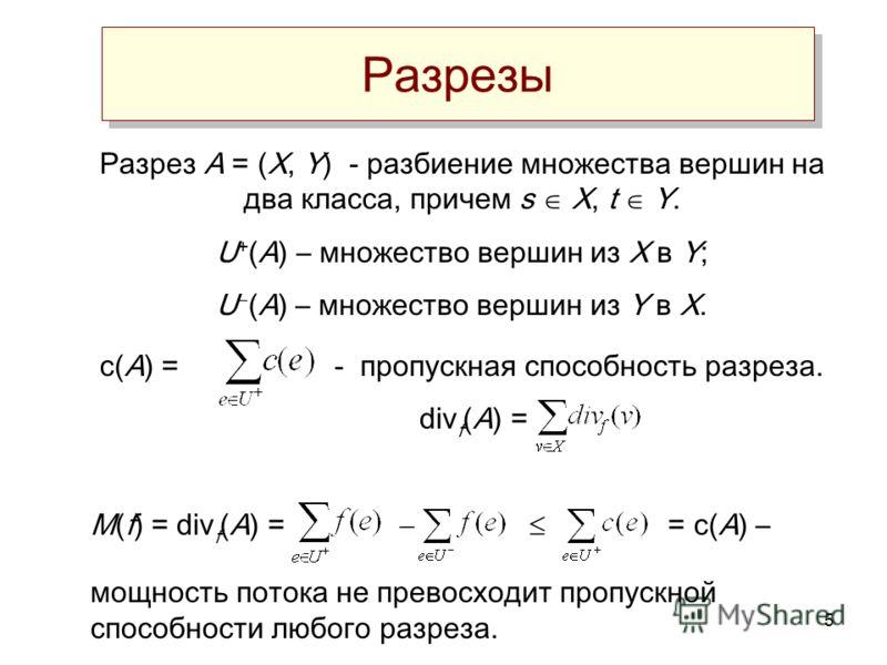5 Разрезы Разрез А = (X, Y) - разбиение множества вершин на два класса, причем s X, t Y. U + (A) – множество вершин из X в Y; U (A) – множество вершин из Y в X. c(A) = - пропускная способность разреза. div f (A) = M(f) = div f (A) = = c(A) – мощность