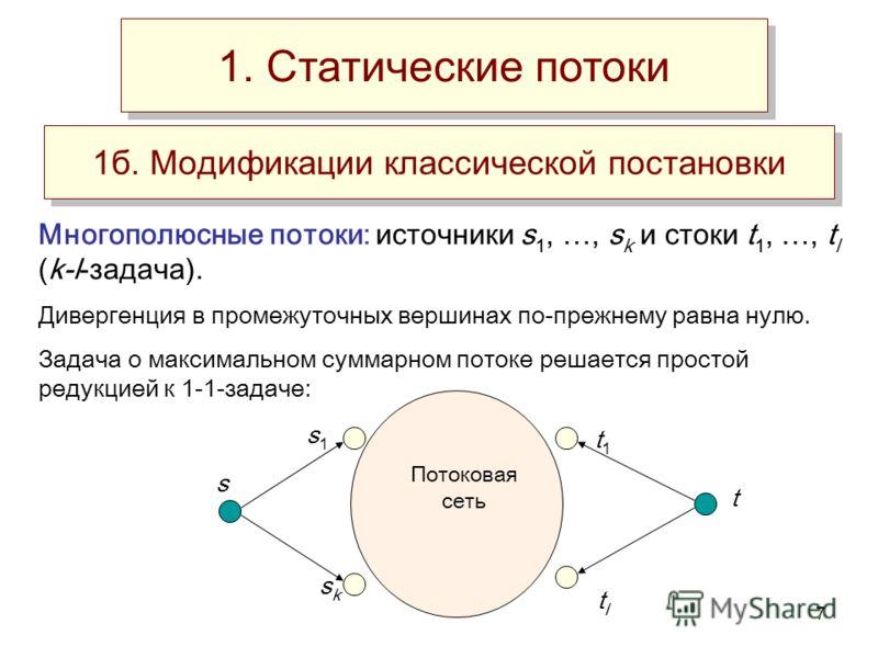 7 1б. Модификации классической постановки Многополюсные потоки: источники s 1, …, s k и стоки t 1, …, t l (k-l-задача). Дивергенция в промежуточных вершинах по-прежнему равна нулю. Задача о максимальном суммарном потоке решается простой редукцией к 1