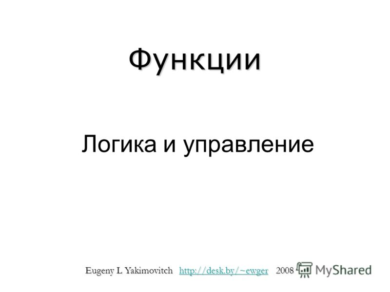 Логика и управление Функции Eugeny L Yakimovitch http://desk.by/~ewger 2008 http://desk.by/~ewger
