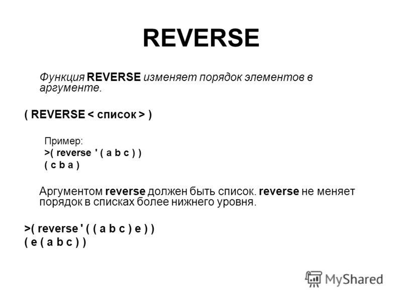 REVERSE Функция REVERSE изменяет порядок элементов в аргументе. ( REVERSE ) Пример: >( reverse ' ( a b c ) ) ( c b a ) Аргументом reverse должен быть список. reverse не меняет порядок в списках более нижнего уровня. >( reverse ' ( ( a b c ) e ) ) ( e