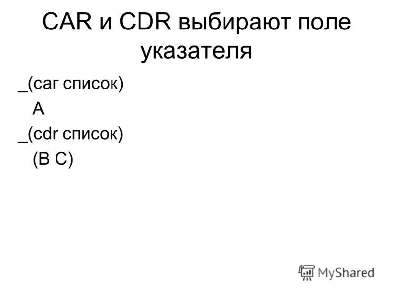 CAR и CDR выбирают поле указателя _(саг список) А _(cdr список) (В С)