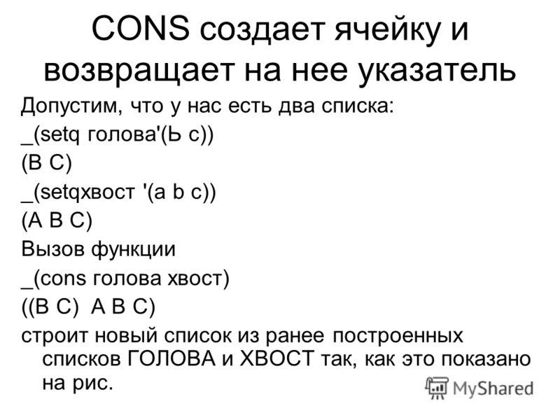 CONS создает ячейку и возвращает на нее указатель Допустим, что у нас есть два списка: _(setq голова'(Ь с)) (В С) _(setqхвост '(a b с)) (А В С) Вызов функции _(cons голова хвост) ((В С) А В С) строит новый список из ранее построенных списков ГОЛОВА и