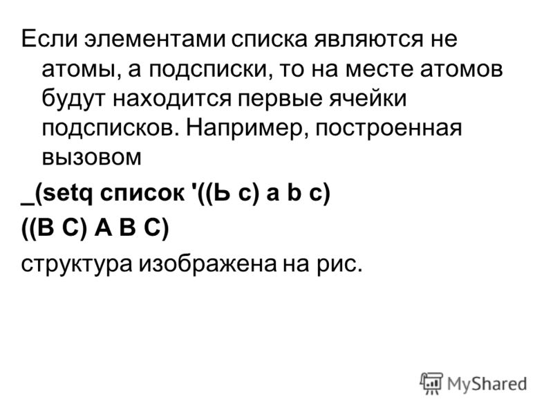 Если элементами списка являются не атомы, а подсписки, то на месте атомов будут находится первые ячейки подсписков. Например, построенная вызовом _(setq список '((Ь с) a b с) ((В С) А В С) структура изображена на рис.