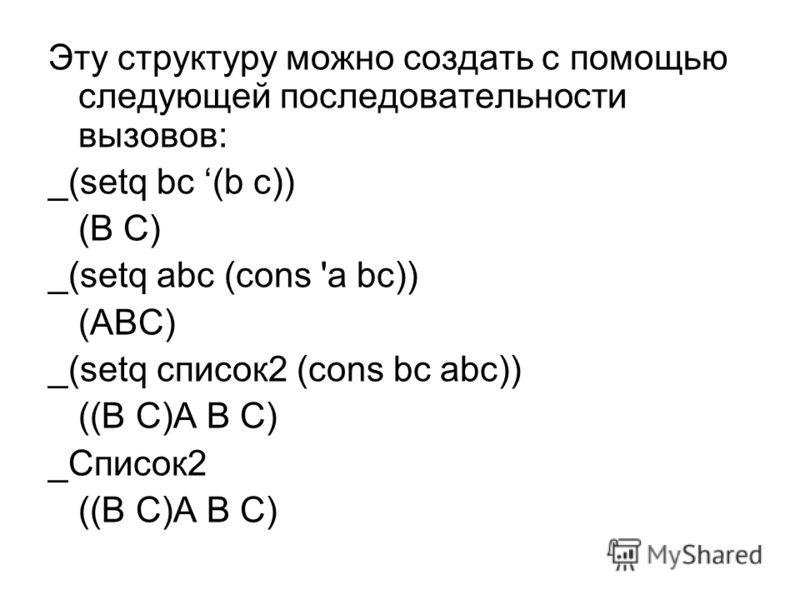 Эту структуру можно создать с помощью следующей последовательности вызовов: _(setq bс (b c)) (В С) _(setq abc (cons 'a bc)) (ABC) _(setq список2 (cons bc abc)) ((В С)А В C) _Список2 ((В С)А В C)