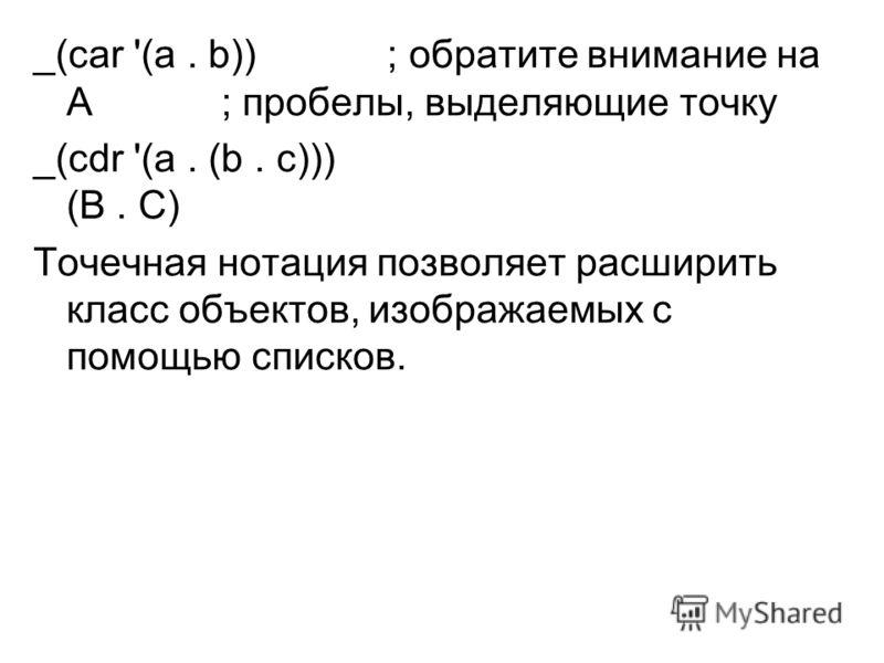 _(саr '(а. b)) ; обратите внимание на А ; пробелы, выделяющие точку _(cdr '(а. (b. с))) (В. С) Точечная нотация позволяет расширить класс объектов, изображаемых с помощью списков.