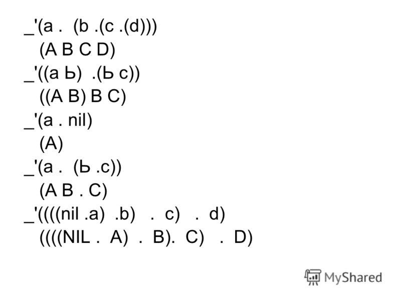 _'(а. (b.(с.(d))) (А В С D) _'((а Ь).(Ь с)) ((А В) В С) _'(а. nil) (А) _'(а. (Ь.с)) (А В. С) _'((((nil.а).b). с). d) ((((NIL. A). В). С). D)