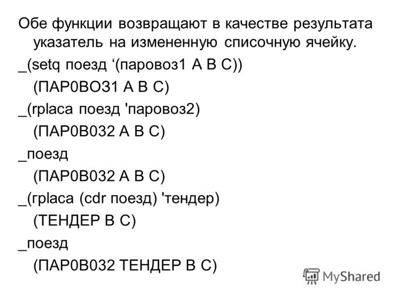 Обе функции возвращают в качестве результата указатель на измененную списочную ячейку. _(setq поезд (паровоз1 А В C)) (ПАР0ВОЗ1 A B C) _(rplaca поезд 'паровоз2) (ПАР0В032 А В С) _поезд (ПАР0В032 A B C) _(грlаса (cdr поезд) 'тендер) (ТЕНДЕР В С) _поез