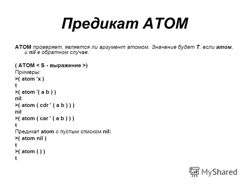 Предикат ATOM ATOM проверяет, является ли аргумент атомом. Значение будет Т, если атом, и nil в обратном случае. ( ATOM ) Примеры: >( atom 'x ) t >( atom '( a b ) ) nil >( atom ( cdr ' ( a b ) ) ) nil >( atom ( car ' ( a b ) ) ) t Предикат atom с пус