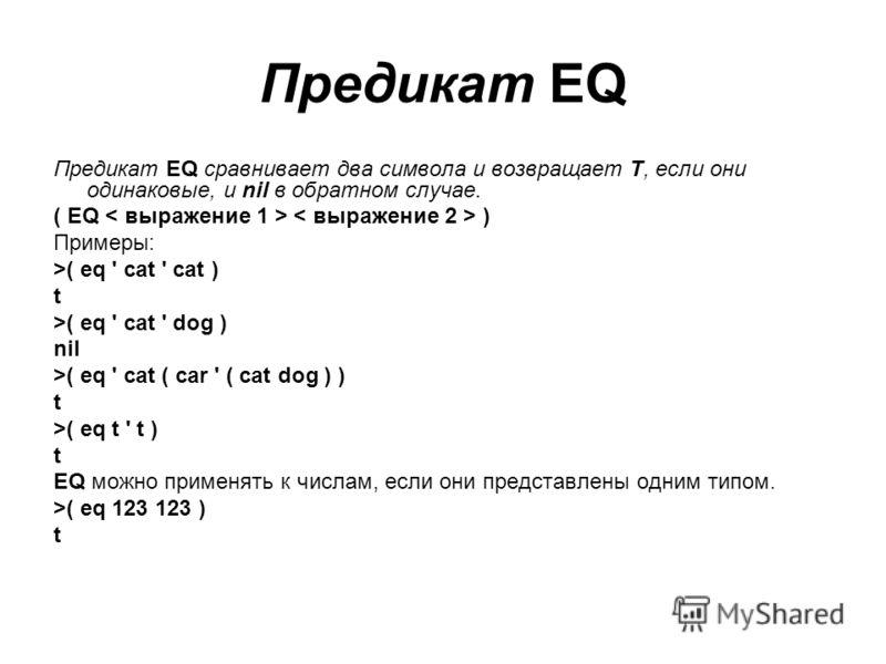 Предикат EQ Предикат EQ сравнивает два символа и возвращает Т, если они одинаковые, и nil в обратном случае. ( EQ ) Примеры: >( eq ' cat ' cat ) t >( eq ' cat ' dog ) nil >( eq ' cat ( car ' ( cat dog ) ) t >( eq t ' t ) t EQ можно применять к числам