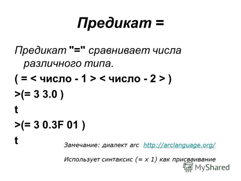 Предикат = Предикат = сравнивает числа различного типа. ( = ) >(= 3 3.0 ) t >(= 3 0.3F 01 ) t Замечание: диалект arc http://arclanguage.org/ http://arclanguage.org/ Использует синтаксис (= x 1) как присваивание