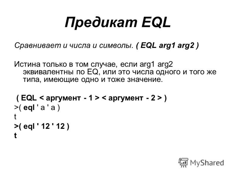 Предикат EQL Сравнивает и числа и символы. ( EQL arg1 arg2 ) Истина только в том случае, если arg1 arg2 эквивалентны по ЕQ, или это числа одного и того же типа, имеющие одно и тоже значение. ( EQL ) >( eql ' a ' a ) t >( eql ' 12 ' 12 ) t