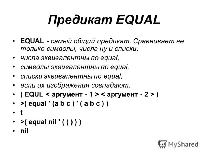 Предикат EQUAL EQUAL - самый общий предикат. Сравнивает не только символы, числа ну и списки: числа эквивалентны по equal, символы эквивалентны по equal, списки эквивалентны по equal, если их изображения совпадают. ( EQUL ) >( equal ' (a b c ) ' ( a