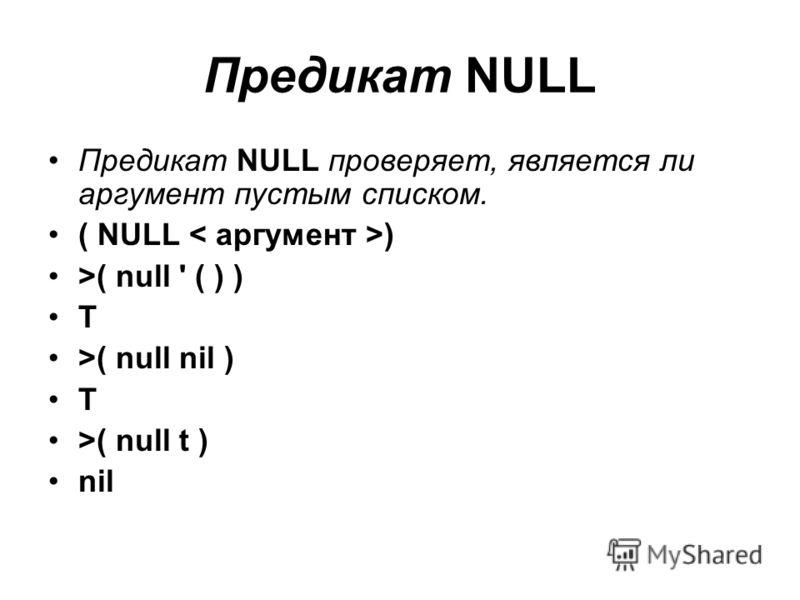 Предикат NULL Предикат NULL проверяет, является ли аргумент пустым списком. ( NULL ) >( null ' ( ) ) T >( null nil ) T >( null t ) nil