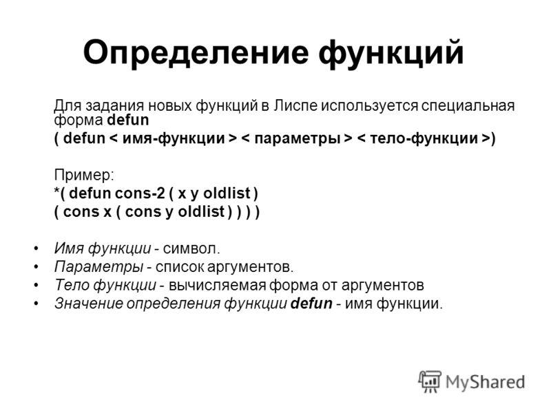 Определение функций Для задания новых функций в Лиспе используется специальная форма defun ( defun ) Пример: *( defun cons-2 ( x y oldlist ) ( cons x ( cons y oldlist ) ) ) ) Имя функции - символ. Параметры - список аргументов. Tело функции - вычисля