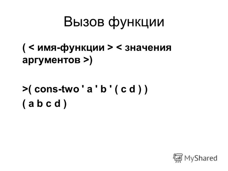 Вызов функции ( ) >( cons-two ' a ' b ' ( c d ) ) ( a b c d )