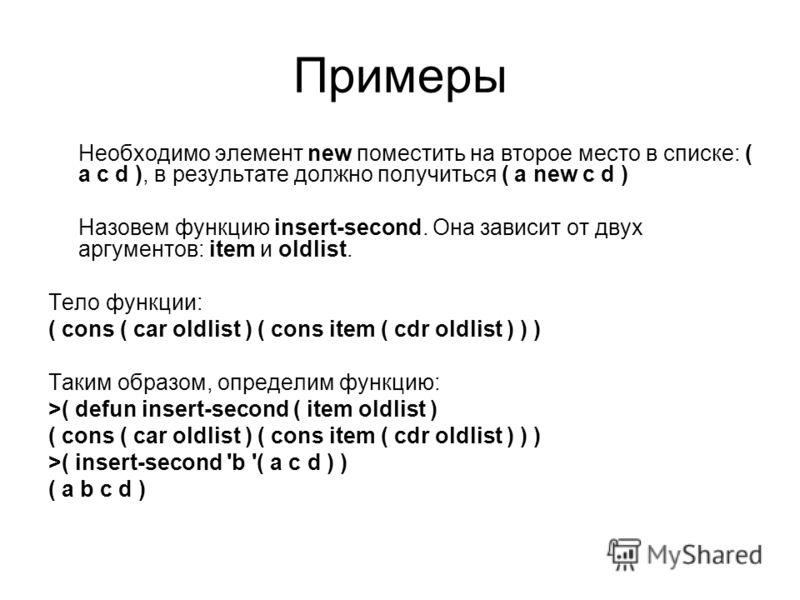 Примеры Необходимо элемент new поместить на второе место в списке: ( a c d ), в результате должно получиться ( a new c d ) Назовем функцию insert-second. Она зависит от двух аргументов: item и oldlist. Тело функции: ( cons ( car oldlist ) ( cons item