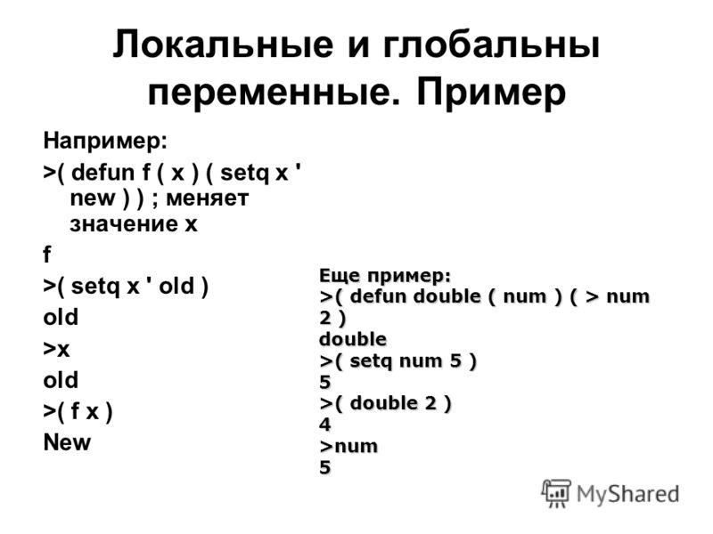Локальные и глобальны переменные. Пример Например: >( defun f ( x ) ( setq x ' new ) ) ; меняет значение x f >( setq x ' old ) old >x old >( f x ) New Еще пример: >( defun double ( num ) ( > num 2 ) double >( setq num 5 ) 5 >( double 2 ) 4>num5