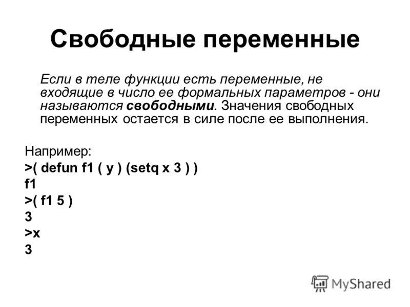 Свободные переменные Если в теле функции есть переменные, не входящие в число ее формальных параметров - они называются свободными. Значения свободных переменных остается в силе после ее выполнения. Например: >( defun f1 ( y ) (setq x 3 ) ) f1 >( f1