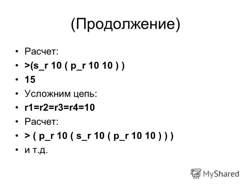 (Продолжение) Расчет: >(s_r 10 ( p_r 10 10 ) ) 15 Усложним цепь: r1=r2=r3=r4=10 Расчет: > ( p_r 10 ( s_r 10 ( p_r 10 10 ) ) ) и т.д.