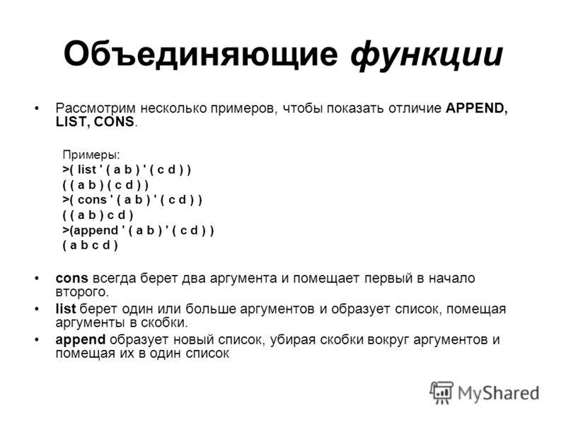 Объединяющие функции Рассмотрим несколько примеров, чтобы показать отличие APPEND, LIST, CONS. Примеры: >( list ' ( a b ) ' ( c d ) ) ( ( a b ) ( c d ) ) >( cons ' ( a b ) ' ( c d ) ) ( ( a b ) c d ) >(append ' ( a b ) ' ( c d ) ) ( a b c d ) cons вс