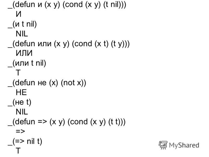 _(defun и (х у) (cond (x у) (t nil))) И _(и t nil) NIL _(defun или (х у) (cond (x t) (t y))) ИЛИ _(или t nil) T _(defun не (х) (not x)) HE _(не t) NIL _(defun => (x y) (cond (x y) (t t))) => _(=> nil t) T