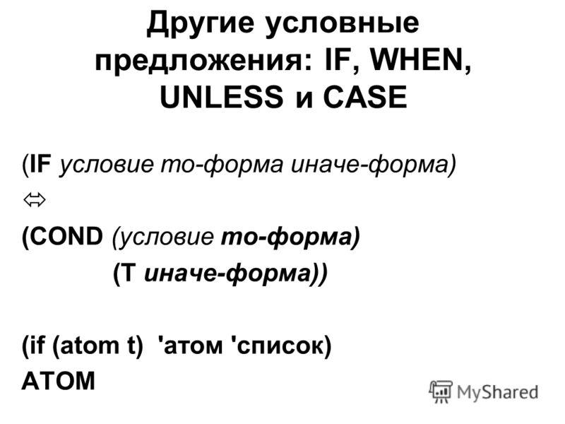 Другие условные предложения: IF, WHEN, UNLESS и CASE (IF условие то-форма иначе-форма) (COND (условие то-форма) (Т иначе-форма)) (if (atom t) 'атом 'список) АТОМ