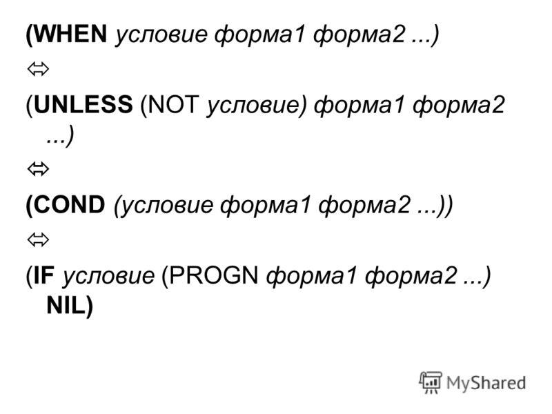 (WHEN условие форма1 форма2...) (UNLESS (NOT условие) форма1 форма2...) (COND (условие форма1 форма2...)) (IF условие (PROGN форма1 форма2...) NIL)