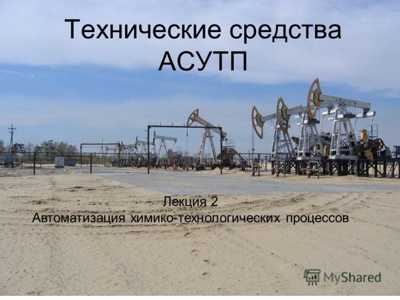 Технические средства АСУТП Лекция 2 Автоматизация химико-технологических процессов