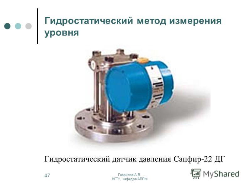 Гаврилов А.В. НГТУ, кафедра АППМ 47 Гидростатический метод измерения уровня Гидростатический датчик давления Сапфир-22 ДГ