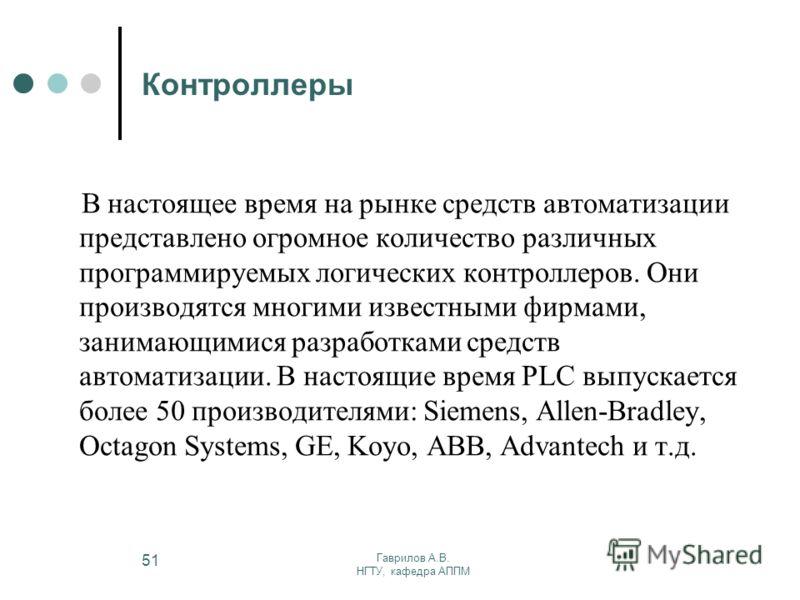 Гаврилов А.В. НГТУ, кафедра АППМ 51 Контроллеры В настоящее время на рынке средств автоматизации представлено огромное количество различных программируемых логических контроллеров. Они производятся многими известными фирмами, занимающимися разработка