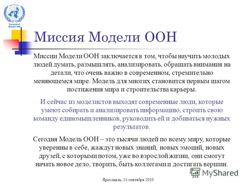 Миссия Модели ООН Ярославль, 14 сентября 2010 Миссии Модели ООН заключается в том, чтобы научить молодых людей думать, размышлять, анализировать, обращать внимания на детали, что очень важно в современном, стремительно меняющемся мире. Модель для мно