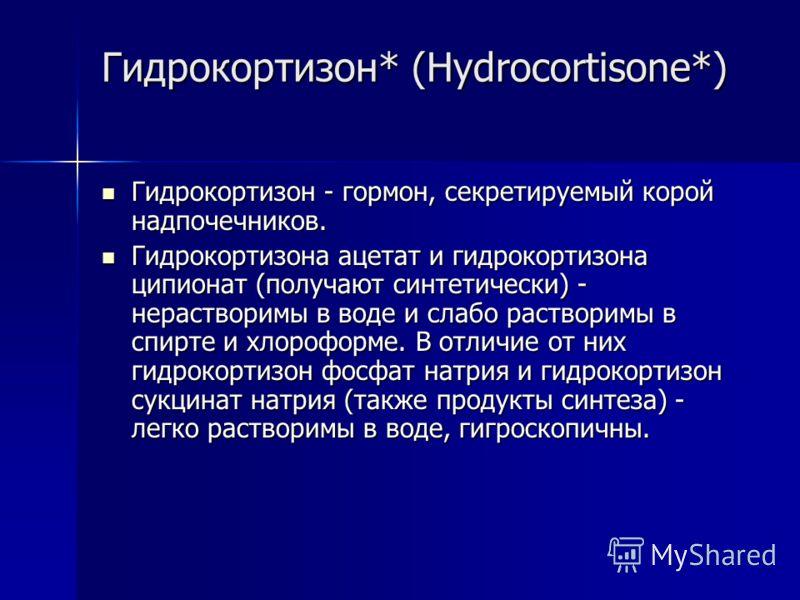 Гидрокортизон* (Hydrocortisone*) Гидрокортизон - гормон, секретируемый корой надпочечников. Гидрокортизон - гормон, секретируемый корой надпочечников. Гидрокортизона ацетат и гидрокортизона ципионат (получают синтетически) - нерастворимы в воде и сла