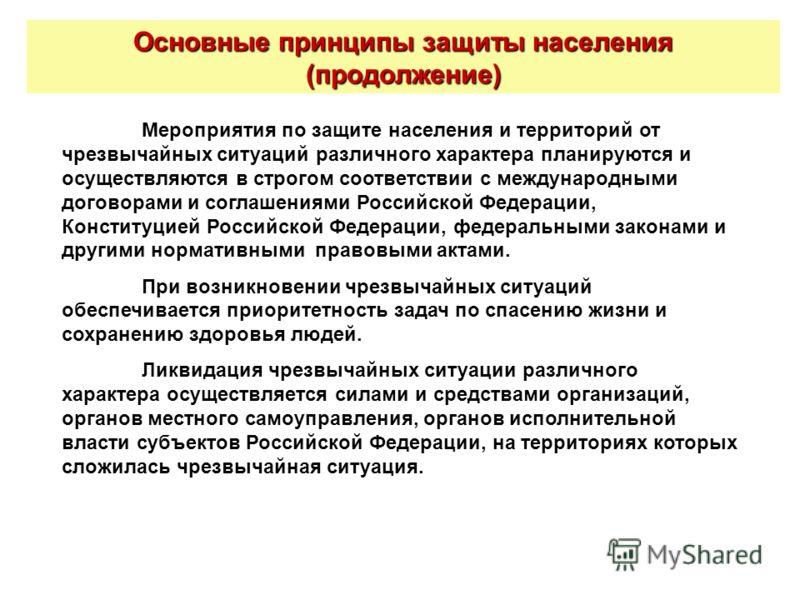 Основные принципы защиты населения (продолжение) Мероприятия по защите населения и территорий от чрезвычайных ситуаций различного характера планируются и осуществляются в строгом соответствии с международными договорами и соглашениями Российской Феде