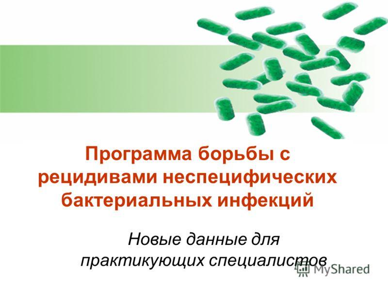 Программа борьбы с рецидивами неспецифических бактериальных инфекций Новые данные для практикующих специалистов