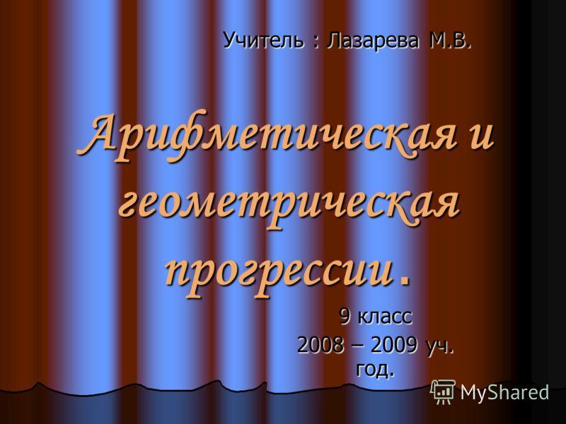 Арифметическая и геометрическая прогрессии. 9 класс 2008 – 2009 уч. год. Учитель : Лазарева М.В.