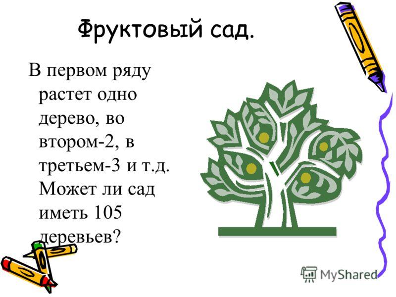 Фруктовый сад. В первом ряду растет одно дерево, во втором-2, в третьем-3 и т.д. Может ли сад иметь 105 деревьев?