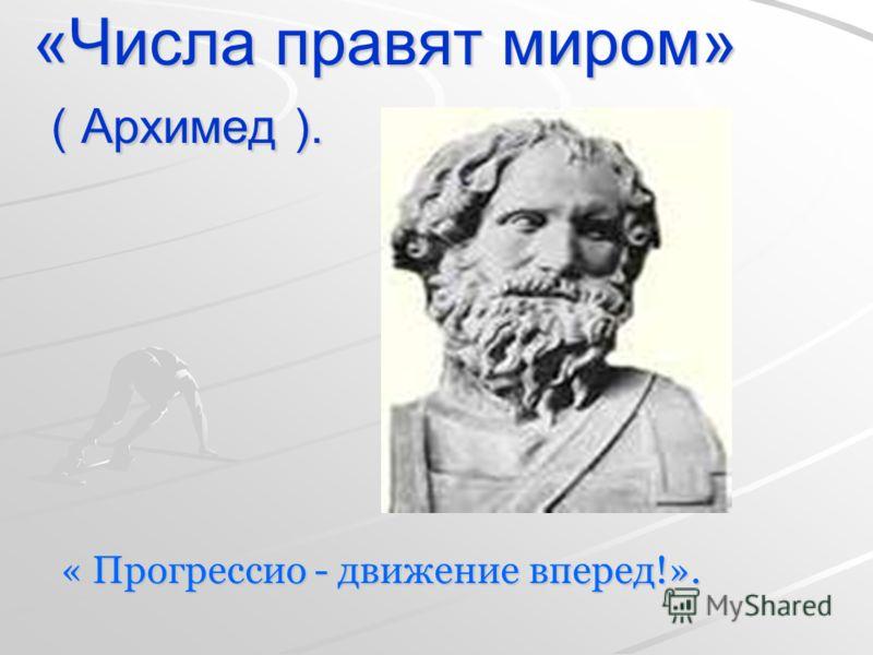 «Числа правят миром» ( Архимед ). « Прогрессио - движение вперед!».